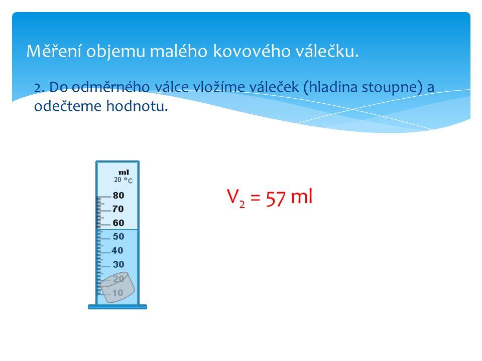 Měření objemu malého kovového válečku. 2. Do odměrného válce vložíme váleček (hladina stoupne) a odečteme hodnotu. V 2 = 57 ml