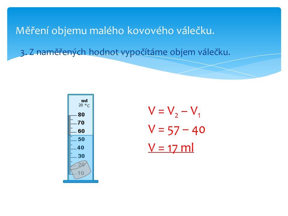 Měření objemu malého kovového válečku. 3. Z naměřených hodnot vypočítáme objem válečku. V = V 2 – V 1 V = 57 – 40 V = 17 ml