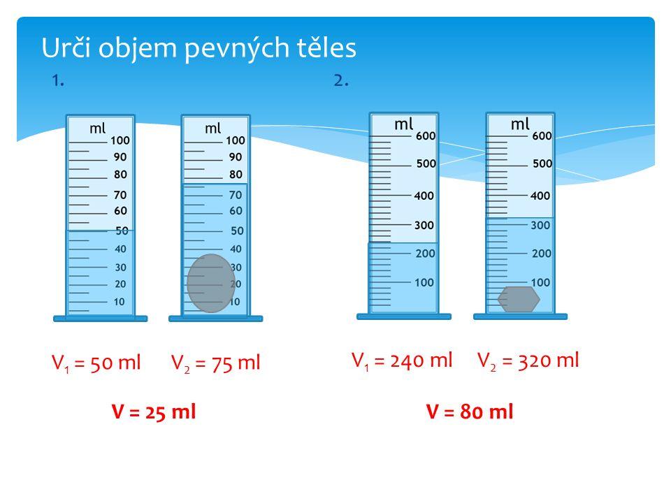 1.2. Urči objem pevných těles V 1 = 50 ml V 2 = 75 ml V = 25 ml V 1 = 240 ml V 2 = 320 ml V = 80 ml