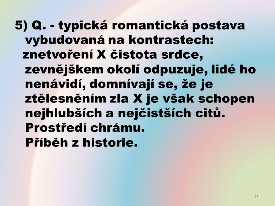 5) Q. - typická romantická postava vybudovaná na kontrastech: znetvoření X čistota srdce, zevnějškem okolí odpuzuje, lidé ho nenávidí, domnívají se, ž