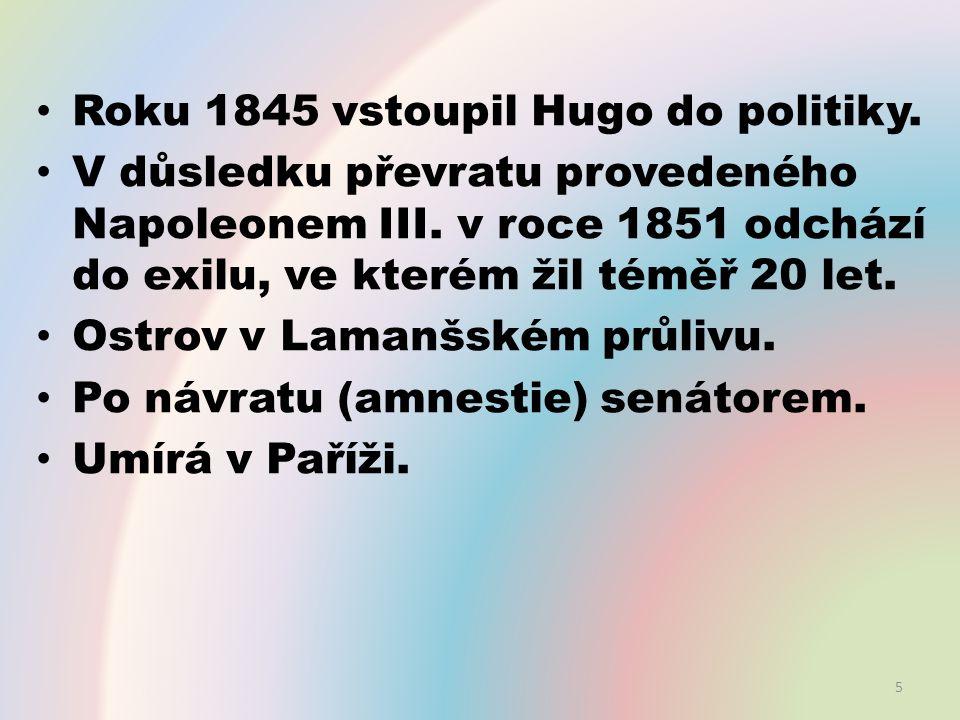 Roku 1845 vstoupil Hugo do politiky. V důsledku převratu provedeného Napoleonem III. v roce 1851 odchází do exilu, ve kterém žil téměř 20 let. Ostrov