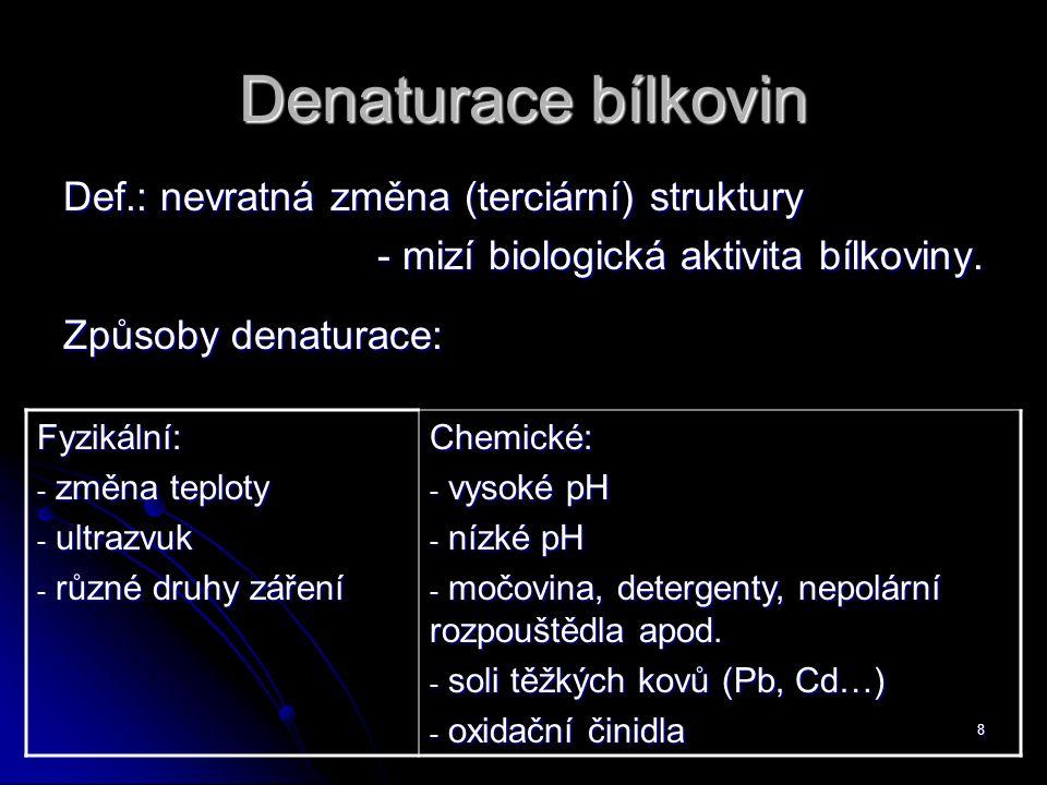 8 Denaturace bílkovin Def.: nevratná změna (terciární) struktury - mizí biologická aktivita bílkoviny. Způsoby denaturace: Fyzikální: - změna teploty