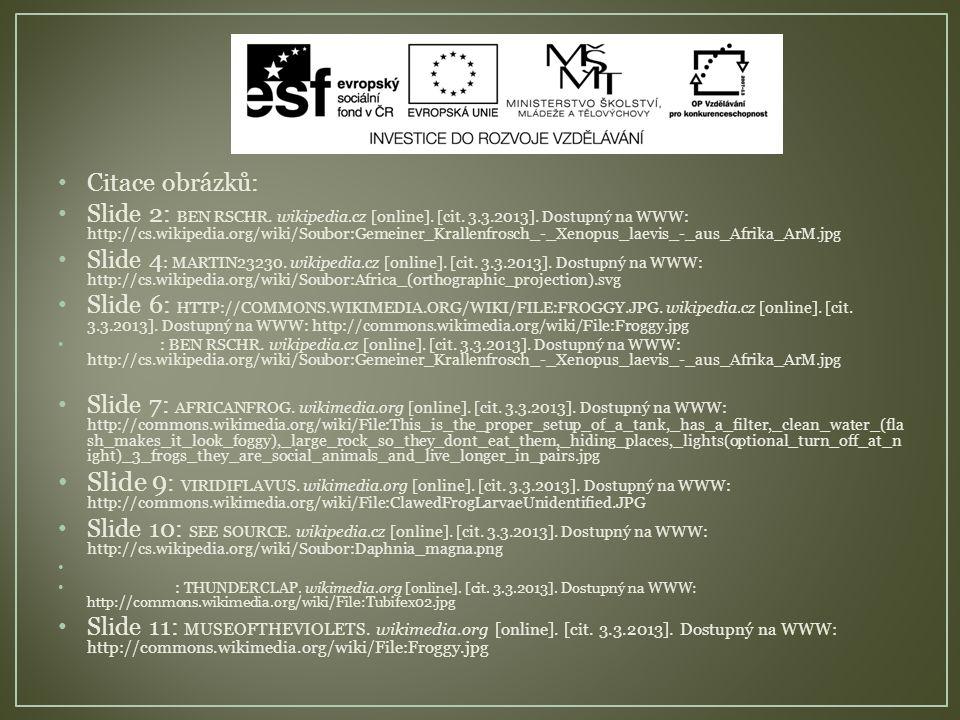 Citace obrázků: Slide 2: BEN RSCHR. wikipedia.cz [online]. [cit. 3.3.2013]. Dostupný na WWW: http://cs.wikipedia.org/wiki/Soubor:Gemeiner_Krallenfrosc