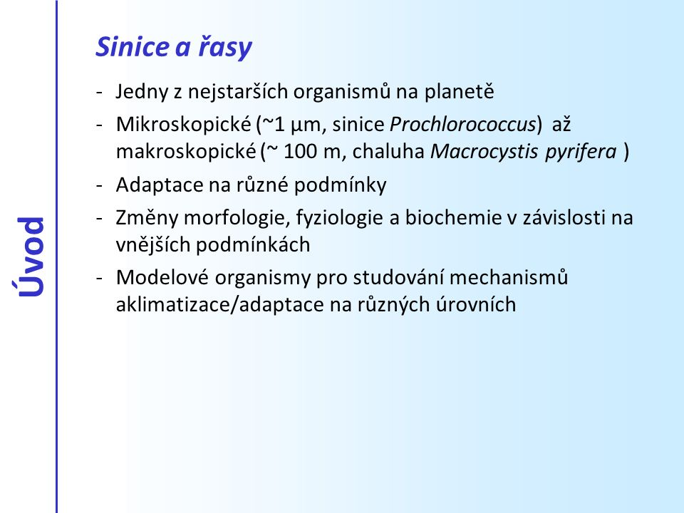 Adaptace, aklimatizace, aklimace… Definice (Elster (1999) Enigmatic microorganisms and life in extreme environments) : Adaptace -Geneticky fixovaná odpověď na vnější podmínky Aklimatizace -Odpověď na sporadické extrémní podmínky, která není geneticky fixována Aklimace -Odpověď na podmínky laboratorní kultivace -Dočasné zvýšení resistence (Procházka et al.