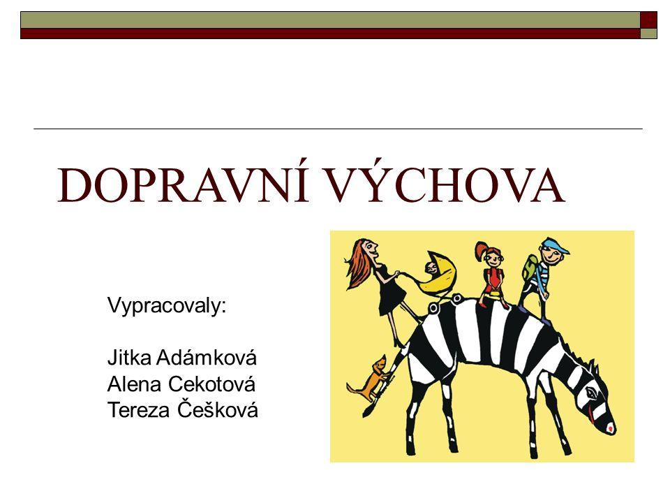 DOPRAVNÍ VÝCHOVA Vypracovaly: Jitka Adámková Alena Cekotová Tereza Češková