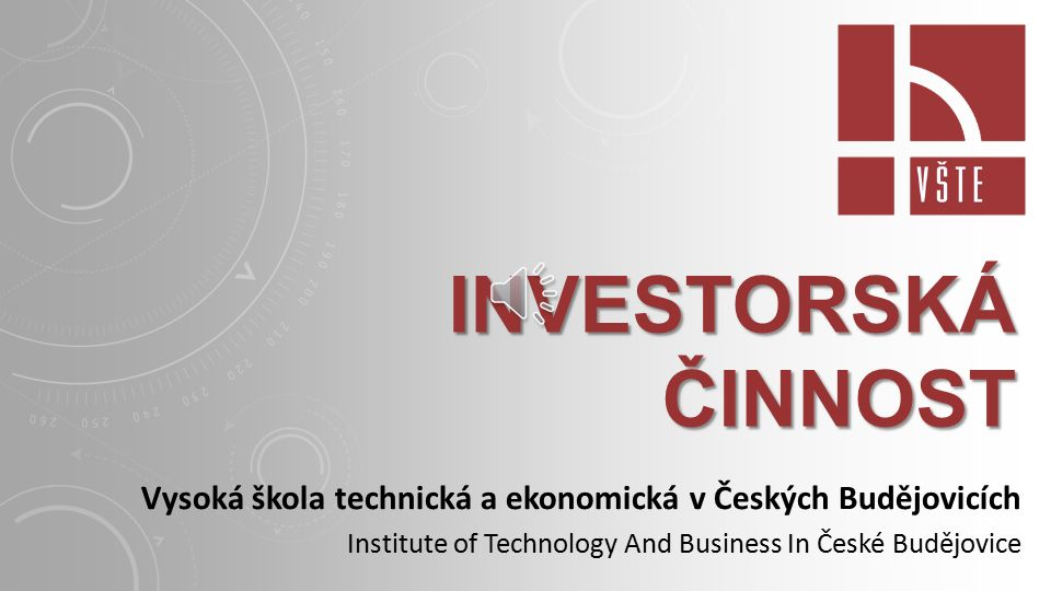 INVESTORSKÁ ČINNOST Vysoká škola technická a ekonomická v Českých Budějovicích Institute of Technology And Business In České Budějovice