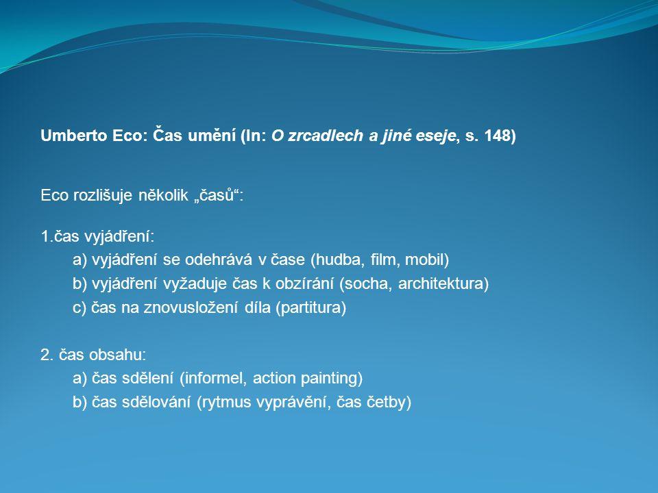 """Umberto Eco: Čas umění (In: O zrcadlech a jiné eseje, s. 148) Eco rozlišuje několik """"časů"""": 1.čas vyjádření: a) vyjádření se odehrává v čase (hudba,"""