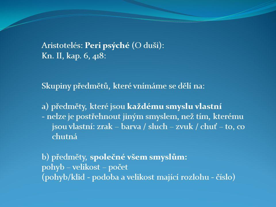 Aristotelés: Peri psýché (O duši): Kn. II, kap. 6, 418: Skupiny předmětů, které vnímáme se dělí na: a) předměty, které jsou každému smyslu vlastní - n
