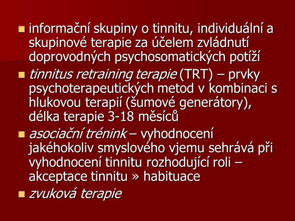 informační skupiny o tinnitu, individuální a skupinové terapie za účelem zvládnutí doprovodných psychosomatických potíží informační skupiny o tinnitu, individuální a skupinové terapie za účelem zvládnutí doprovodných psychosomatických potíží tinnitus retraining terapie (TRT) – prvky psychoterapeutických metod v kombinaci s hlukovou terapií (šumové generátory), délka terapie 3-18 měsíců tinnitus retraining terapie (TRT) – prvky psychoterapeutických metod v kombinaci s hlukovou terapií (šumové generátory), délka terapie 3-18 měsíců asociační trénink – vyhodnocení jakéhokoliv smyslového vjemu sehrává při vyhodnocení tinnitu rozhodující roli – akceptace tinnitu » habituace asociační trénink – vyhodnocení jakéhokoliv smyslového vjemu sehrává při vyhodnocení tinnitu rozhodující roli – akceptace tinnitu » habituace zvuková terapie zvuková terapie