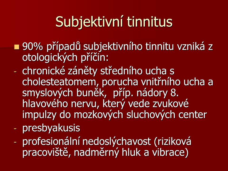 Subjektivní tinnitus 90% případů subjektivního tinnitu vzniká z otologických příčin: 90% případů subjektivního tinnitu vzniká z otologických příčin: - chronické záněty středního ucha s cholesteatomem, porucha vnitřního ucha a smyslových buněk, příp.
