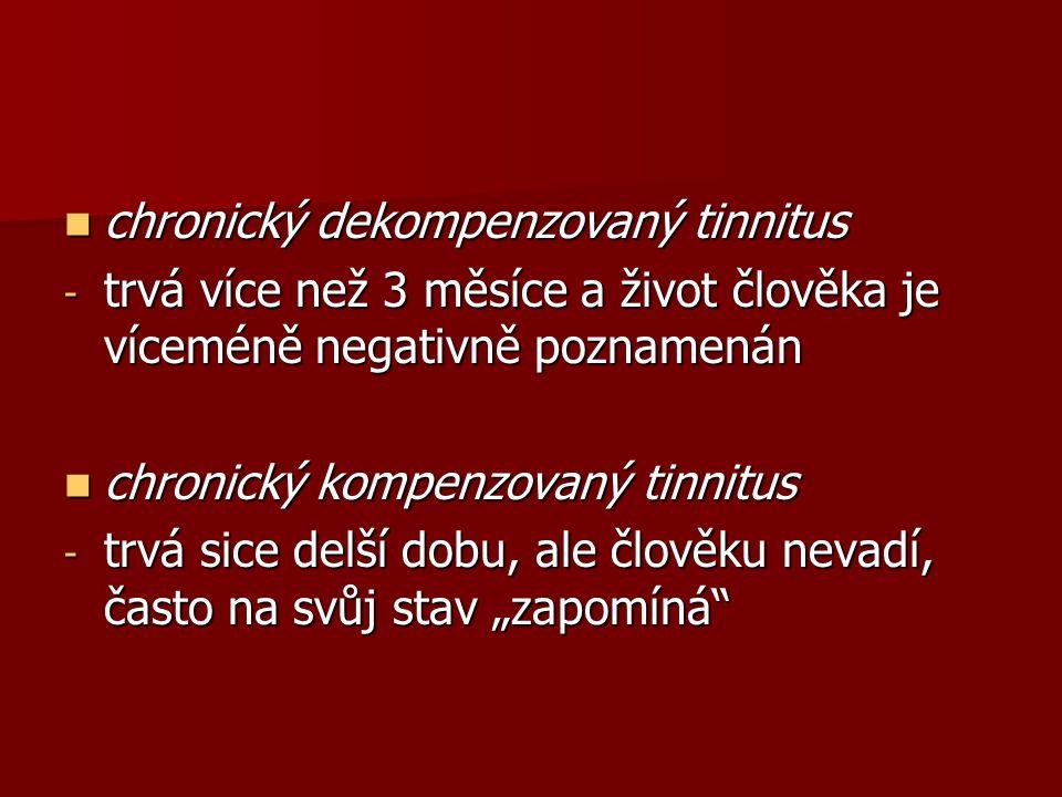 """chronický dekompenzovaný tinnitus chronický dekompenzovaný tinnitus - trvá více než 3 měsíce a život člověka je víceméně negativně poznamenán chronický kompenzovaný tinnitus chronický kompenzovaný tinnitus - trvá sice delší dobu, ale člověku nevadí, často na svůj stav """"zapomíná"""