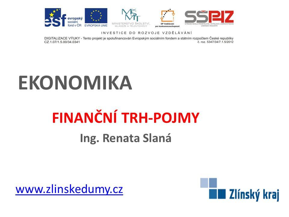 EKONOMIKA FINANČNÍ TRH-POJMY Ing. Renata Slaná www.zlinskedumy.cz