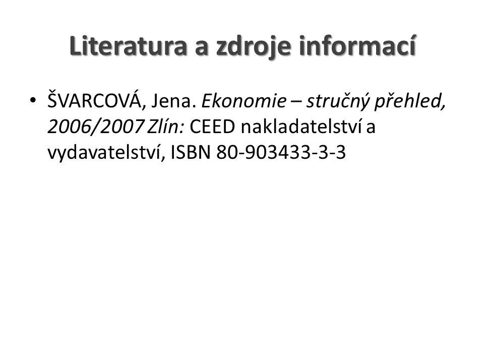 Literatura a zdroje informací ŠVARCOVÁ, Jena. Ekonomie – stručný přehled, 2006/2007 Zlín: CEED nakladatelství a vydavatelství, ISBN 80-903433-3-3