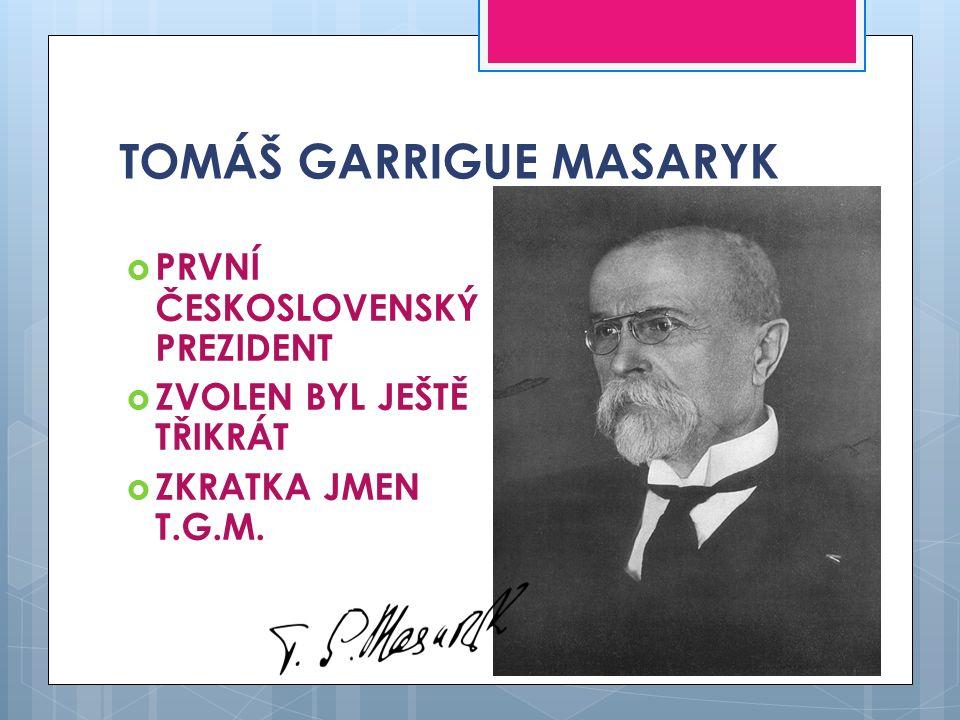 TOMÁŠ GARRIGUE MASARYK  PRVNÍ ČESKOSLOVENSKÝ PREZIDENT  ZVOLEN BYL JEŠTĚ TŘIKRÁT  ZKRATKA JMEN T.G.M.