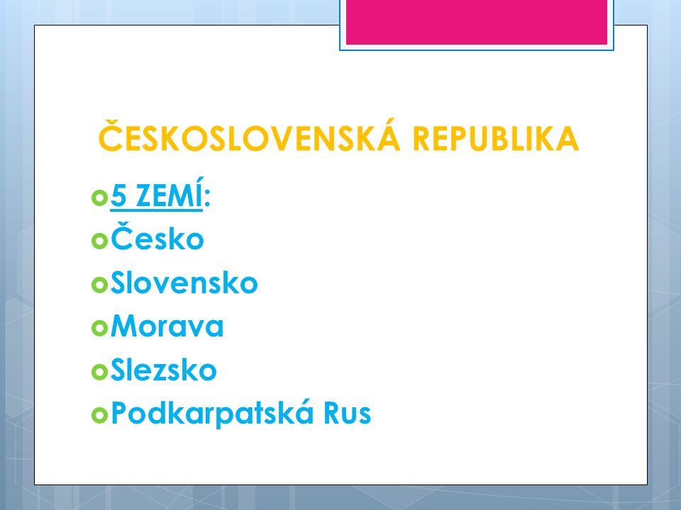 ČESKOSLOVENSKÁ REPUBLIKA  5 ZEMÍ:  Česko  Slovensko  Morava  Slezsko  Podkarpatská Rus