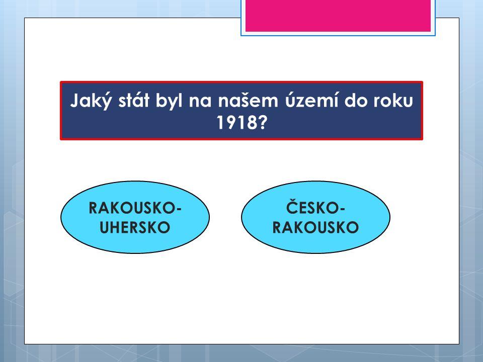 Jaký stát byl na našem území do roku 1918? RAKOUSKO- UHERSKO ČESKO- RAKOUSKO