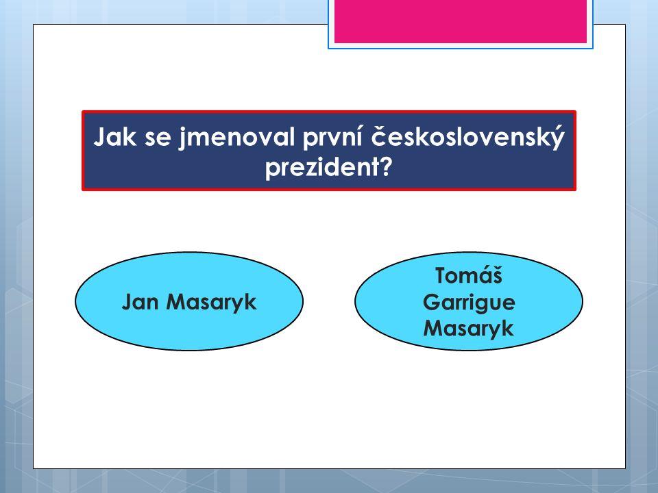 Jak se jmenoval první československý prezident? Jan Masaryk Tomáš Garrigue Masaryk