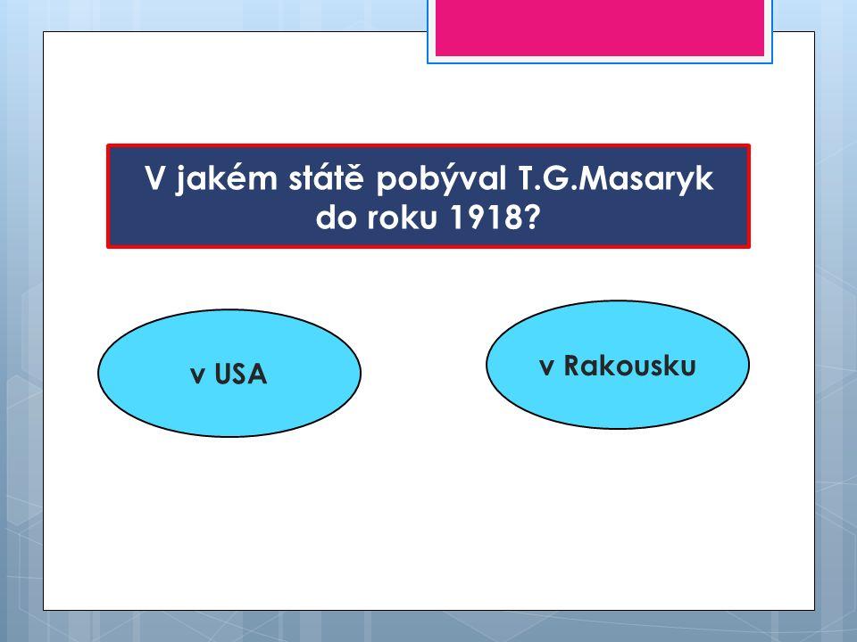 V jakém státě pobýval T.G.Masaryk do roku 1918? v USA v Rakousku