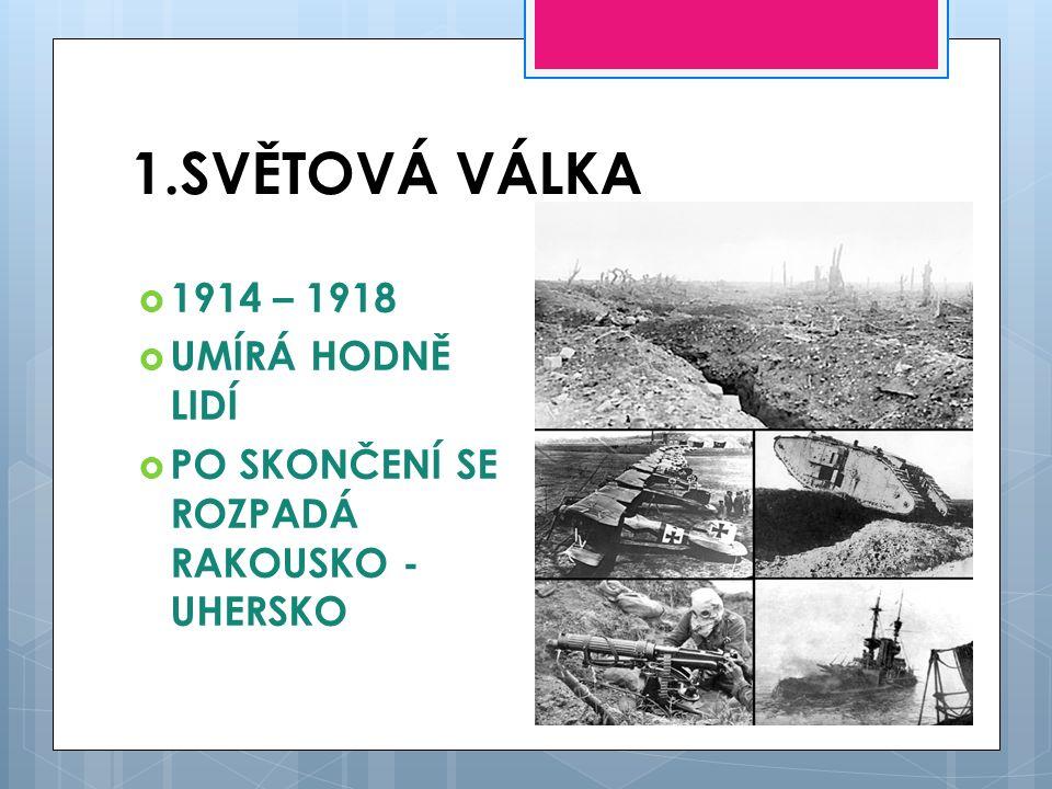1.SVĚTOVÁ VÁLKA  1914 – 1918  UMÍRÁ HODNĚ LIDÍ  PO SKONČENÍ SE ROZPADÁ RAKOUSKO - UHERSKO
