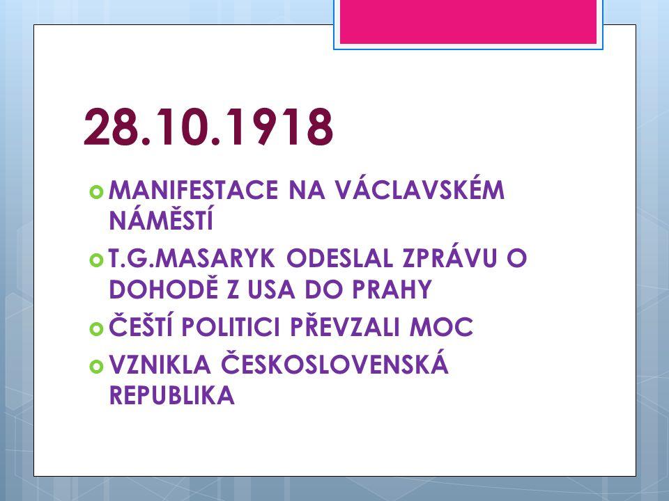 28.10.1918  MANIFESTACE NA VÁCLAVSKÉM NÁMĚSTÍ  T.G.MASARYK ODESLAL ZPRÁVU O DOHODĚ Z USA DO PRAHY  ČEŠTÍ POLITICI PŘEVZALI MOC  VZNIKLA ČESKOSLOVE