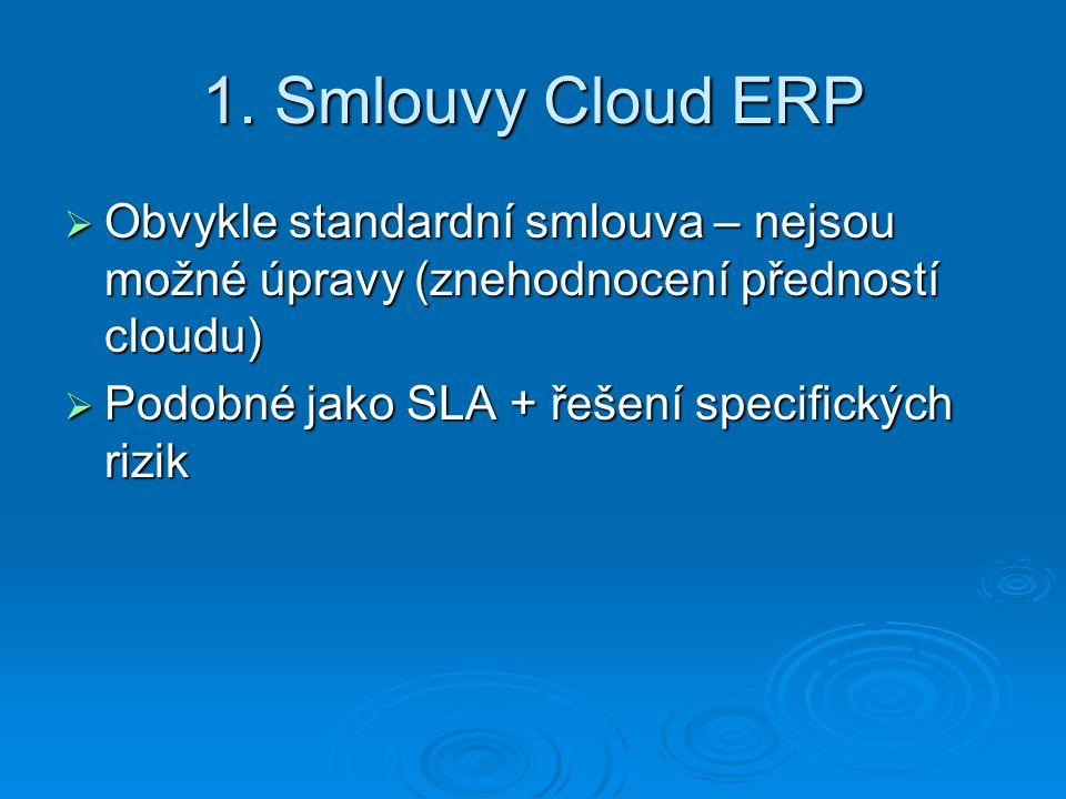 1. Smlouvy Cloud ERP  Obvykle standardní smlouva – nejsou možné úpravy (znehodnocení předností cloudu)  Podobné jako SLA + řešení specifických rizik