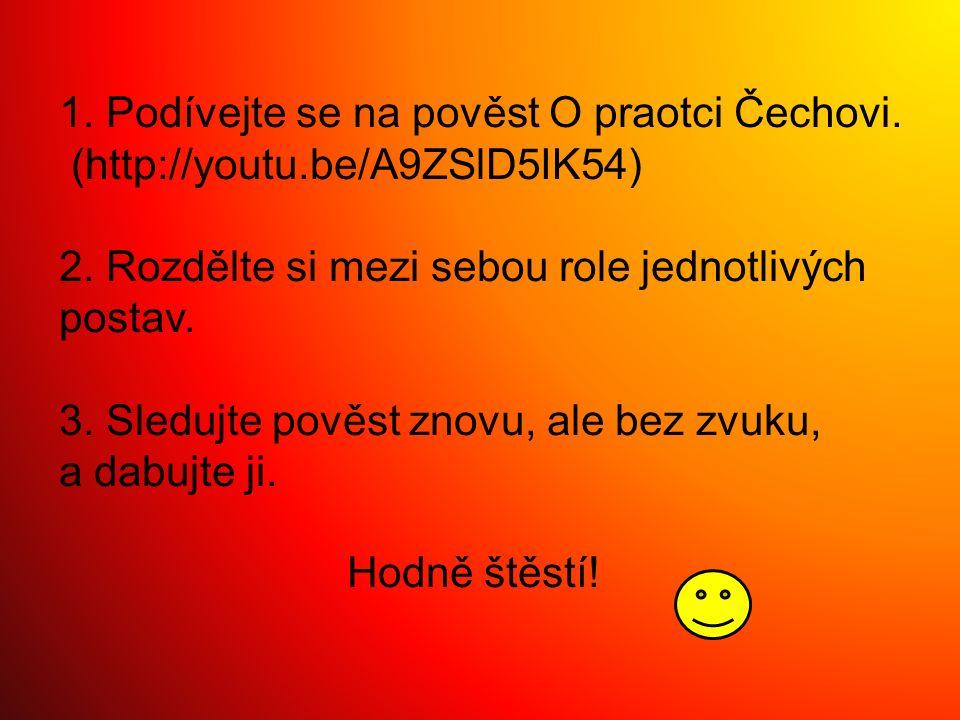 1. Podívejte se na pověst O praotci Čechovi. (http://youtu.be/A9ZSlD5IK54) 2. Rozdělte si mezi sebou role jednotlivých postav. 3. Sledujte pověst znov