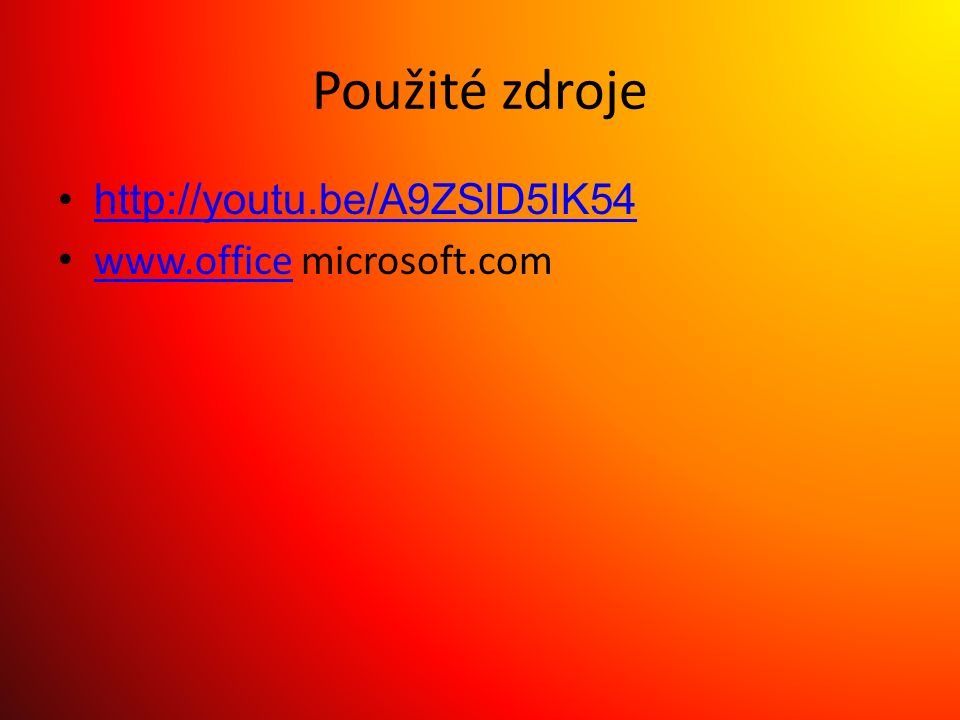 Použité zdroje http://youtu.be/A9ZSlD5IK54 www.office microsoft.com www.office