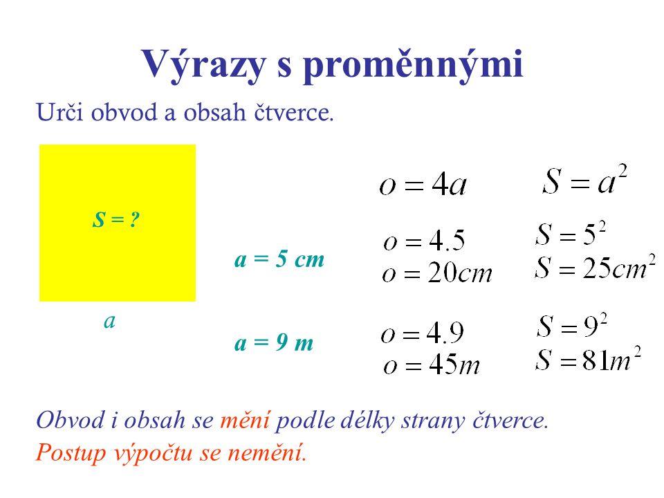 Výrazy s proměnnými Ur č i obvod a obsah č tverce. a S = ? a = 5 cm a = 9 m Obvod i obsah se mění podle délky strany čtverce. Postup výpočtu se nemění