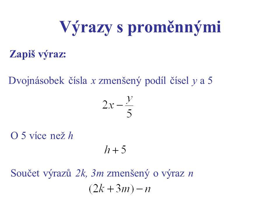 Výrazy s proměnnými Zapiš výraz: Dvojnásobek čísla x zmenšený podíl čísel y a 5 O 5 více než h Součet výrazů 2k, 3m zmenšený o výraz n