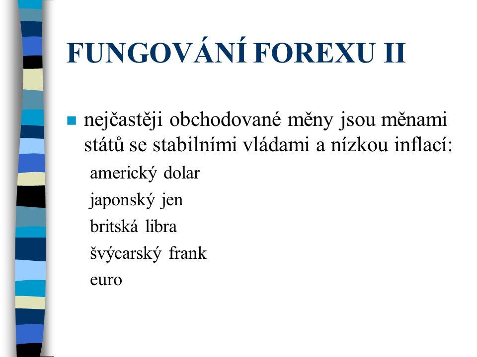 FUNGOVÁNÍ FOREXU II n nejčastěji obchodované měny jsou měnami států se stabilními vládami a nízkou inflací: americký dolar japonský jen britská libra