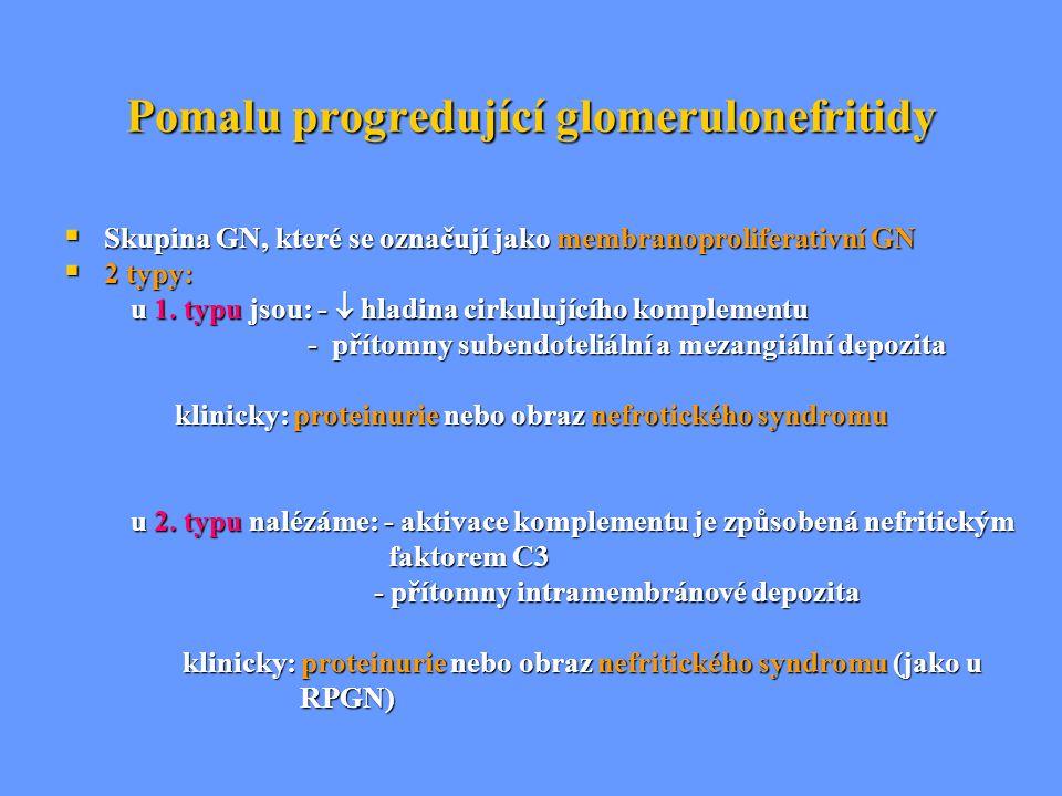 Pomalu progredující glomerulonefritidy  Skupina GN, které se označují jako membranoproliferativní GN  2 typy: u 1. typu jsou: -  hladina cirkulujíc