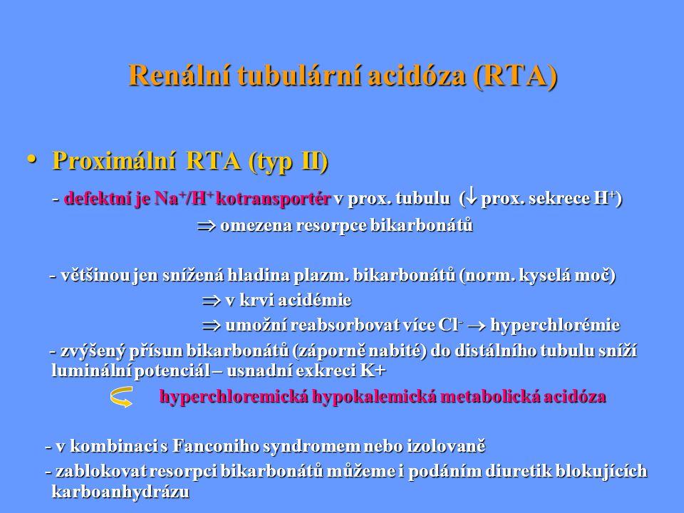 Renální tubulární acidóza (RTA) Proximální RTA (typ II) Proximální RTA (typ II) - defektní je Na + /H + kotransportér v prox. tubulu (  prox. sekrece