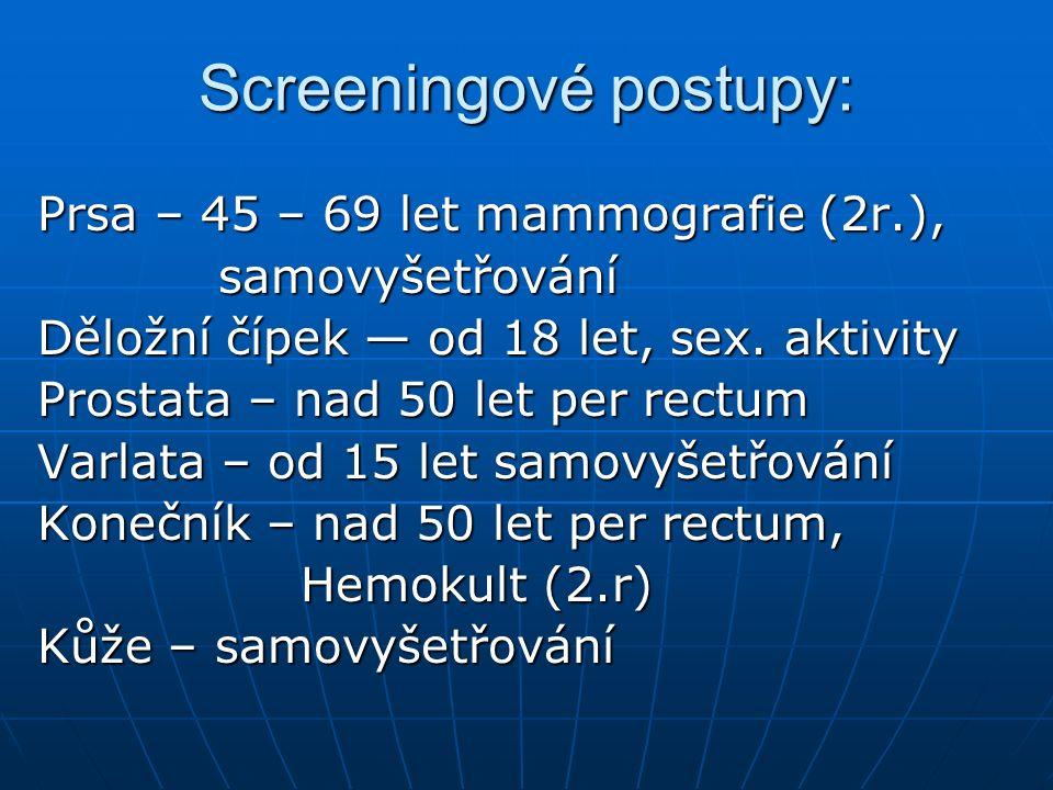 Screeningové postupy: Prsa – 45 – 69 let mammografie (2r.), samovyšetřování samovyšetřování Děložní čípek — od 18 let, sex. aktivity Prostata – nad 50