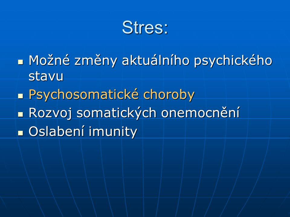 Stres: Možné změny aktuálního psychického stavu Možné změny aktuálního psychického stavu Psychosomatické choroby Psychosomatické choroby Rozvoj somatických onemocnění Rozvoj somatických onemocnění Oslabení imunity Oslabení imunity