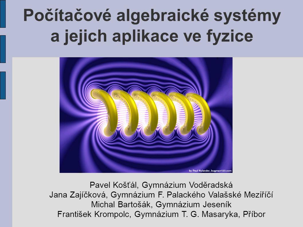 Počítačové algebraické systémy a jejich aplikace ve fyzice Pavel Košťál, Gymnázium Voděradská Jana Zajíčková, Gymnázium F.