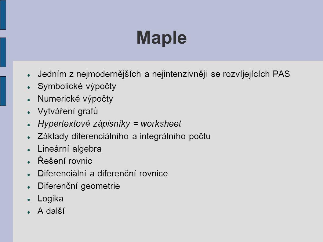 Maple Jedním z nejmodernějších a nejintenzivněji se rozvíjejících PAS Symbolické výpočty Numerické výpočty Vytváření grafů Hypertextové zápisníky = worksheet Základy diferenciálního a integrálního počtu Lineární algebra Řešení rovnic Diferenciální a diferenční rovnice Diferenční geometrie Logika A další