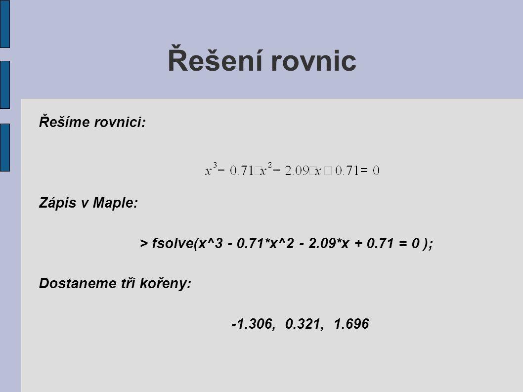 Řešení rovnic Řešíme rovnici: Zápis v Maple: > fsolve(x^3 - 0.71*x^2 - 2.09*x + 0.71 = 0 ); Dostaneme tři kořeny: -1.306, 0.321, 1.696