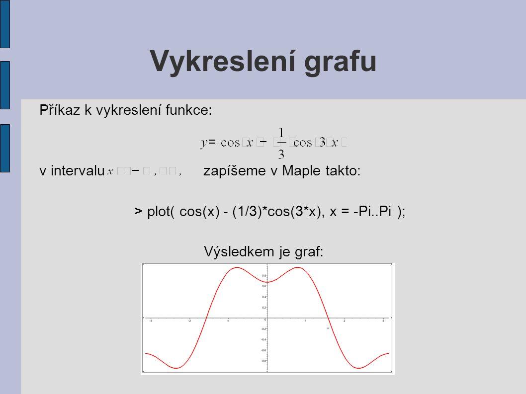 Vykreslení grafu Příkaz k vykreslení funkce: v intervalu zapíšeme v Maple takto: > plot( cos(x) - (1/3)*cos(3*x), x = -Pi..Pi ); Výsledkem je graf: