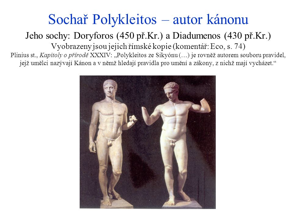 Sochař Polykleitos – autor kánonu Jeho sochy: Doryforos (450 př.Kr.) a Diadumenos (430 př.Kr.) Vyobrazeny jsou jejich římské kopie (komentář: Eco, s.