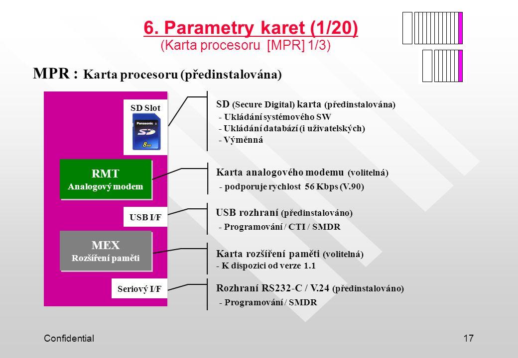 Confidential17 MPR : Karta procesoru (předinstalována) RMT Analogový modem Seriový I/F SD Slot USB I/F MEX Rozšíření paměti 6. Parametry karet (1/20)