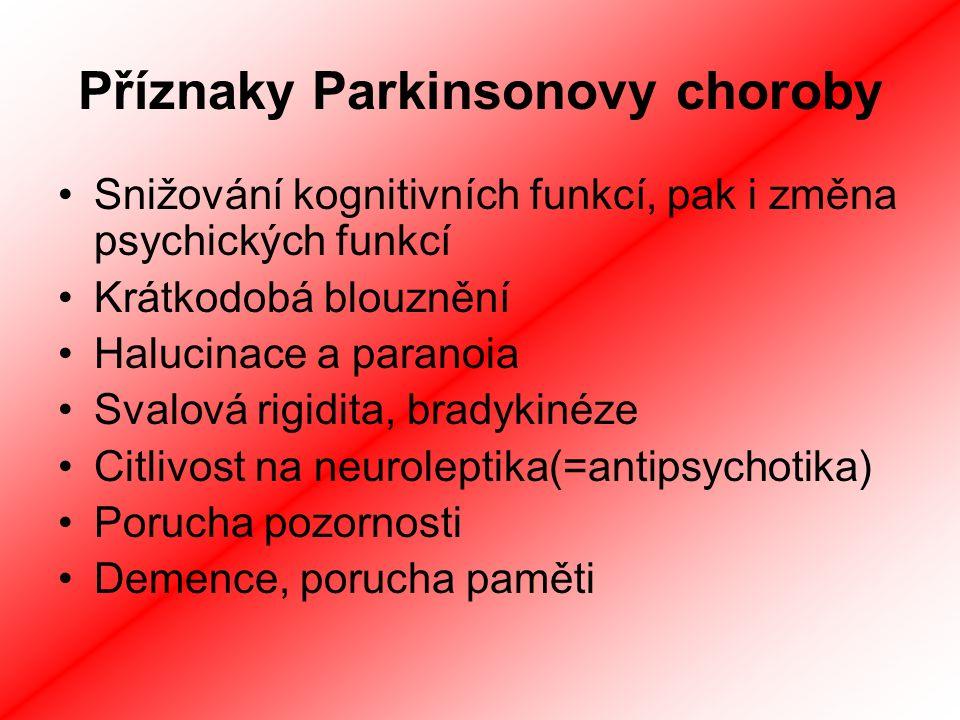 Příznaky Parkinsonovy choroby Snižování kognitivních funkcí, pak i změna psychických funkcí Krátkodobá blouznění Halucinace a paranoia Svalová rigidita, bradykinéze Citlivost na neuroleptika(=antipsychotika) Porucha pozornosti Demence, porucha paměti