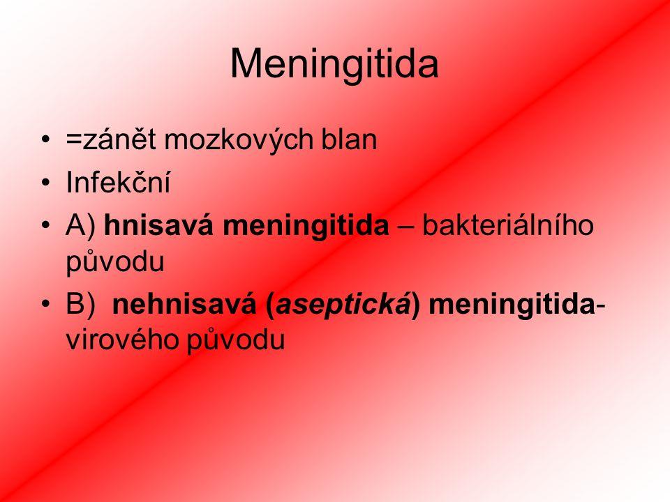 Meningitida =zánět mozkových blan Infekční A) hnisavá meningitida – bakteriálního původu B) nehnisavá (aseptická) meningitida- virového původu