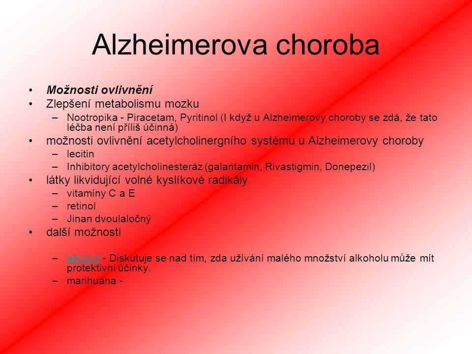 Alzheimerova choroba Možnosti ovlivnění Zlepšení metabolismu mozku –Nootropika - Piracetam, Pyritinol (I když u Alzheimerovy choroby se zdá, že tato léčba není příliš účinná) možnosti ovlivnění acetylcholinergního systému u Alzheimerovy choroby –lecitin –Inhibitory acetylcholinesteráz (galantamin, Rivastigmin, Donepezil) látky likvidující volné kyslíkové radikály –vitamíny C a E –retinol –Jinan dvoulaločný další možnosti –alkohol - Diskutuje se nad tím, zda užívání malého množství alkoholu může mít protektivní účinky.alkohol –marihuana -