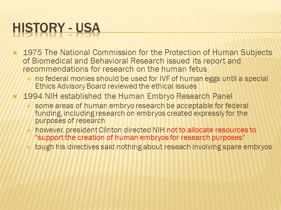  1975 The National Commission for the Protection of Human Subjects of Biomedical and Behavioral Research issued its report and recommendations for research on the human fetus  no federal monies should be used for IVF of human eggs until a special Ethics Advisory Board reviewed the ethical issues  1994 NIH established the Human Embryo Research Panel  some areas of human embryo research be acceptable for federal funding, including research on embryos created expressly for the purposes of research  however, president Clinton directed NIH not to allocate resources to support the creation of human embryos for research purposes  tough his directives said nothing about reseach involving spare embryos