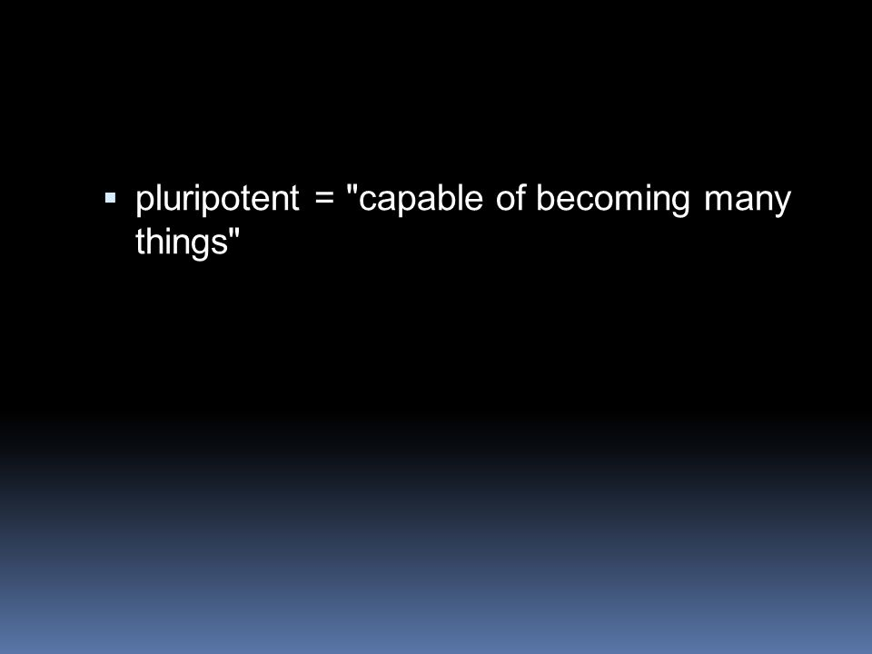  pluripotent = capable of becoming many things