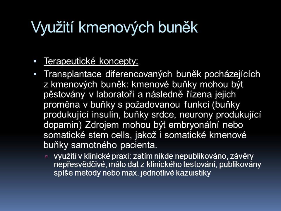 Využití kmenových buněk  Terapeutické koncepty:  Transplantace diferencovaných buněk pocházejících z kmenových buněk: kmenové buňky mohou být pěstovány v laboratoři a následně řízena jejich proměna v buňky s požadovanou funkcí (buňky produkující insulin, buňky srdce, neurony produkující dopamin) Zdrojem mohou být embryonální nebo somatické stem cells, jakož i somatické kmenové buňky samotného pacienta.