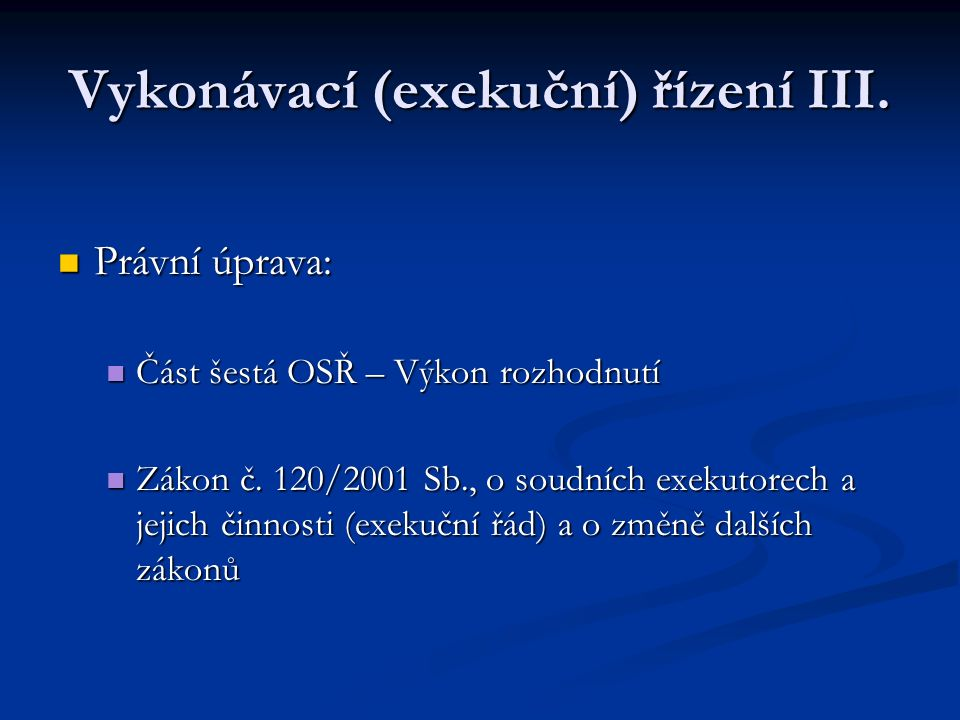 Vykonávací (exekuční) řízení III. Právní úprava: Právní úprava: Část šestá OSŘ – Výkon rozhodnutí Část šestá OSŘ – Výkon rozhodnutí Zákon č. 120/2001