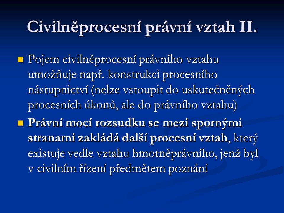 Civilněprocesní právní vztah II. Pojem civilněprocesní právního vztahu umožňuje např. konstrukci procesního nástupnictví (nelze vstoupit do uskutečněn