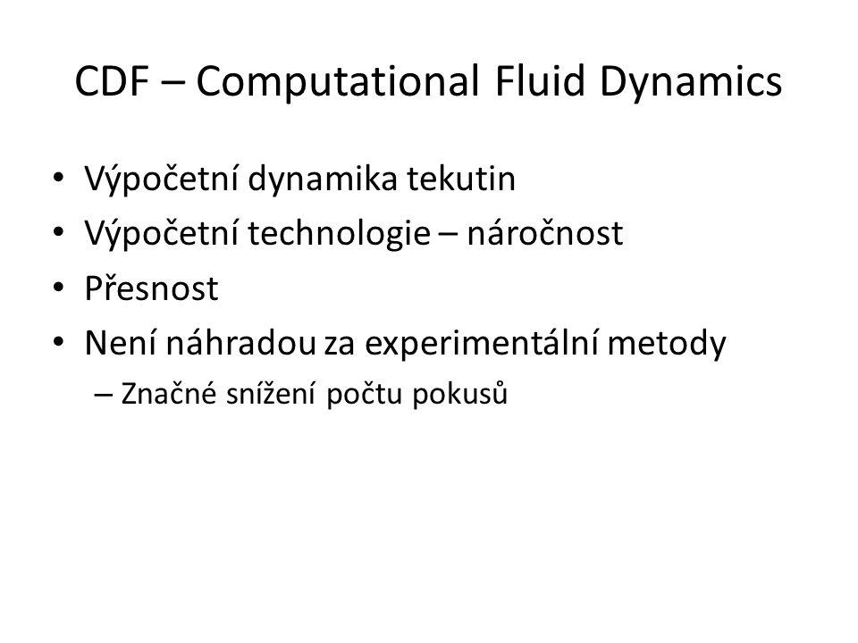 CDF – Computational Fluid Dynamics Výpočetní dynamika tekutin Výpočetní technologie – náročnost Přesnost Není náhradou za experimentální metody – Značné snížení počtu pokusů