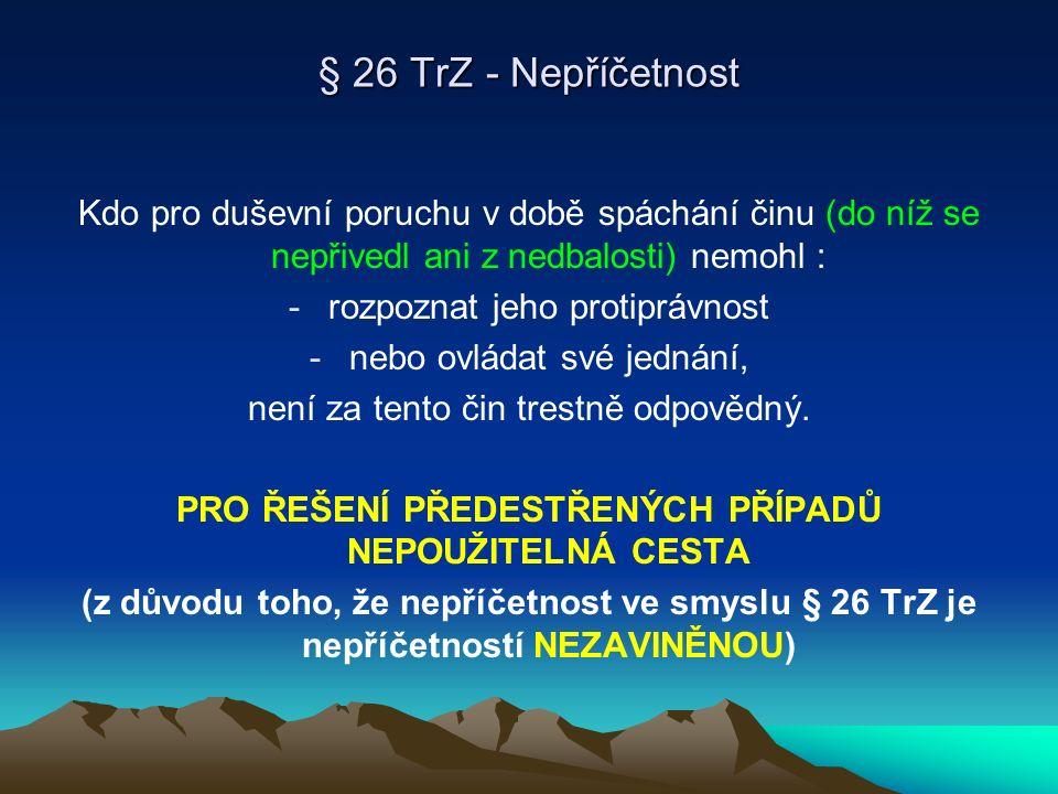 § 26 TrZ - Nepříčetnost Kdo pro duševní poruchu v době spáchání činu (do níž se nepřivedl ani z nedbalosti) nemohl : -rozpoznat jeho protiprávnost -ne